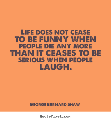 Create picture quotes about life - Life does not cease to be funny when people die..