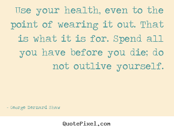 Make custom picture quotes about life - Use your health, even to the point of wearing..