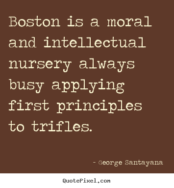 Boston is a moral and intellectual nursery always busy applying first.. George Santayana best life quotes
