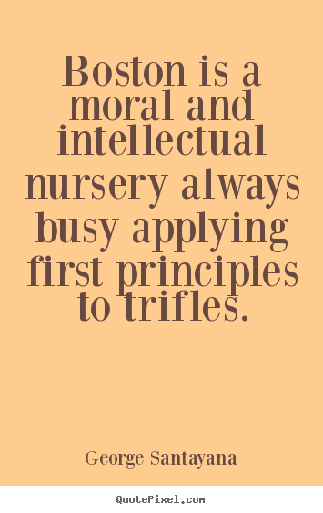 George Santayana picture sayings - Boston is a moral and intellectual nursery always.. - Life quotes