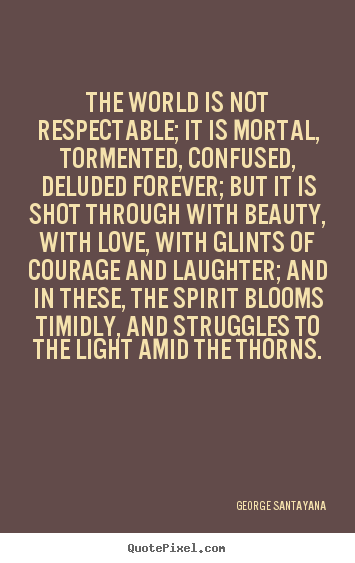The world is not respectable; it is mortal, tormented, confused,.. George Santayana  life quotes