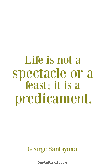 Life is not a spectacle or a feast; it is a predicament. George Santayana popular life quote