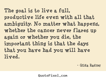 Quotes about life - The goal is to live a full, productive life even with all that ambiguity...