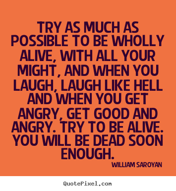 Life quotes - Try as much as possible to be wholly alive, with all your might, and..