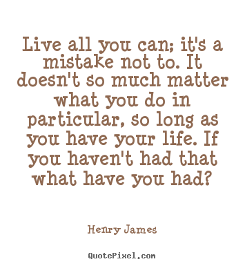 Create custom image quotes about life - Live all you can; it's a mistake not to. it doesn't so much matter what..