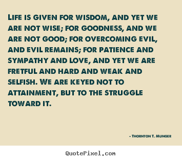 Quote about life - Life is given for wisdom, and yet we are not wise; for..