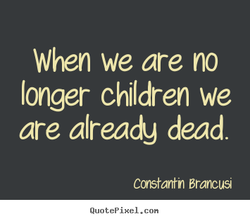 Constantin Brancusi image quotes - When we are no longer children we are already.. - Life sayings