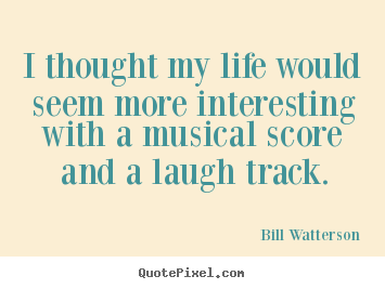 Life quotes - I thought my life would seem more interesting with a musical score..