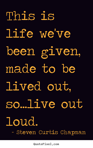 Quote about life - This is life we've been given, made to be lived out,..