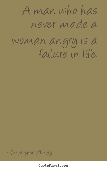 Diy picture quotes about life - A man who has never made a woman angry is a failure in life.