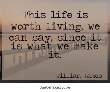 This life is worth living, we can say, since it is what we make.. William James good life quotes