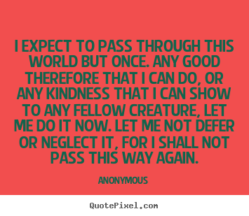 Anonymous picture quotes - I expect to pass through this world but once. any good therefore.. - Life quote