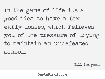 In the game of life it's a good idea to have a few early losses,.. Bill Baughan top life quotes