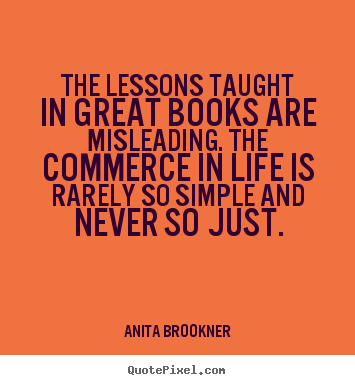 Sayings about life - The lessons taught in great books are misleading. the commerce..