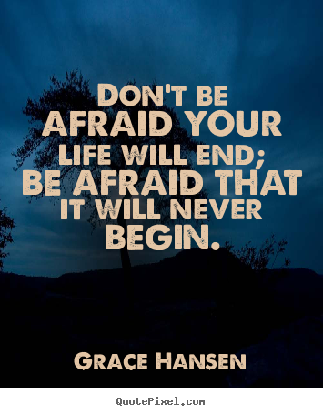 Design your own picture quotes about life - Don't be afraid your life will end; be afraid that it..