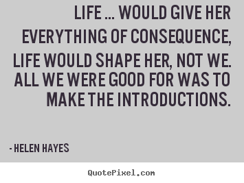 Quotes about life - Life ... would give her everything of consequence,..