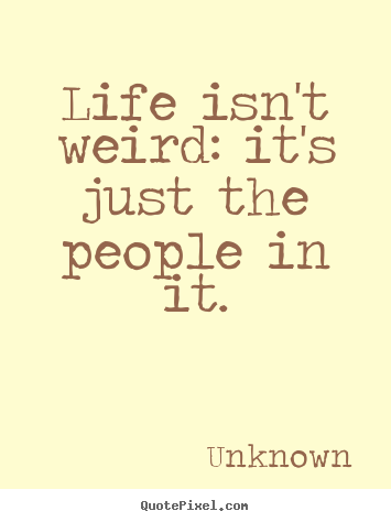 Life isn't weird: it's just the people in it. Unknown famous life quote