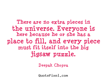 There are no extra pieces in the universe. everyone is here because.. Deepak Chopra  life quotes
