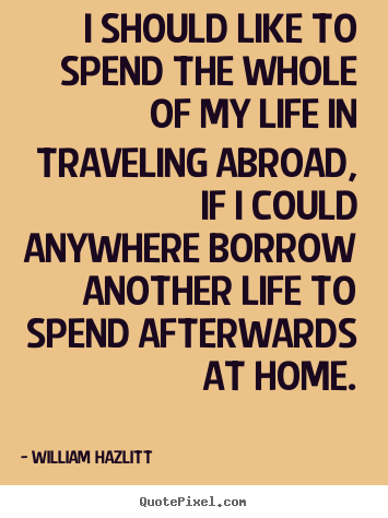 I should like to spend the whole of my life in traveling abroad, if.. William Hazlitt best life quote