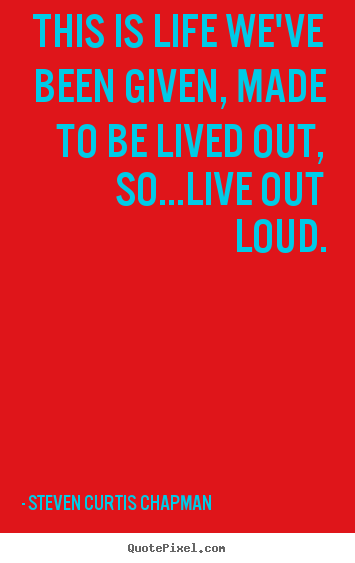 Steven Curtis Chapman picture quote - This is life we've been given, made to be lived.. - Life quotes