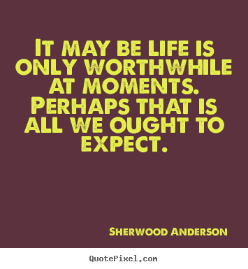 Life quotes - It may be life is only worthwhile at moments. ..