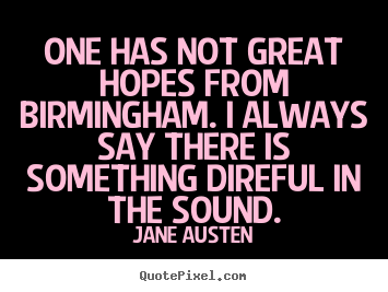 Quote about life - One has not great hopes from birmingham. i always say there..