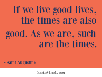 Make personalized picture quotes about life - If we live good lives, the times are also good. as we are, such..