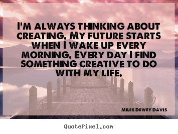 Life quote - I'm always thinking about creating. my future starts when i wake up every..