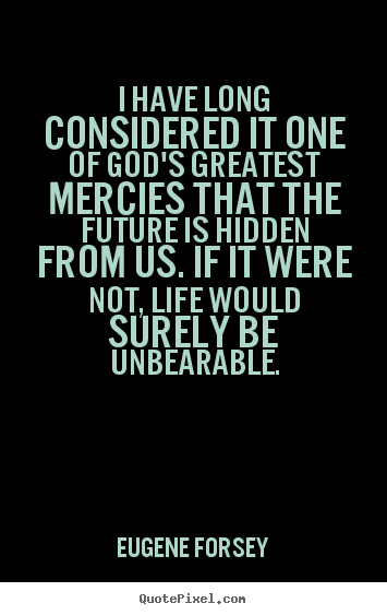 Quotes about life - I have long considered it one of god's greatest mercies..