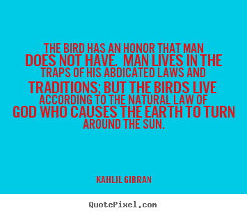 Create picture quotes about life - The bird has an honor that man does not have. man lives in..