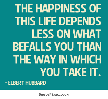 Quotes about life - The happiness of this life depends less on..
