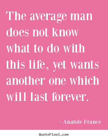 Anatole France picture quotes - The average man does not know what to do with this life, yet wants.. - Life quotes