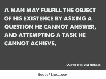 Quotes about life - A man may fulfill the object of his existence by asking a question..