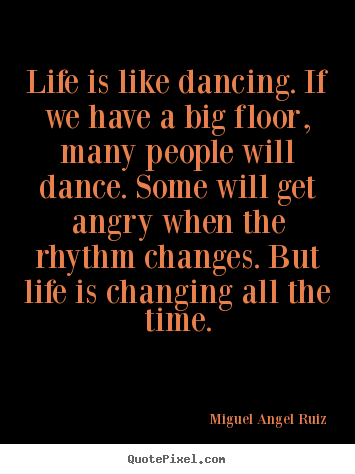 Life quotes - Life is like dancing. if we have a big floor, many..
