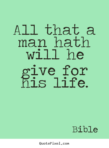 All that a man hath will he give for his life. Bible greatest life quotes