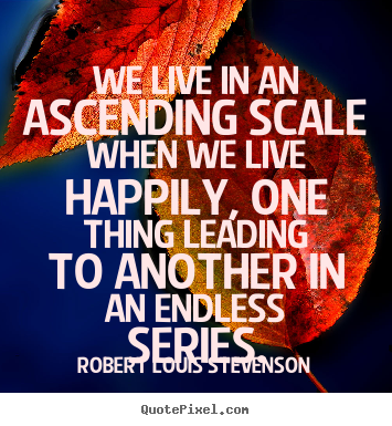 Quote about life - We live in an ascending scale when we live happily, one thing..