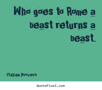 Who goes to rome a beast returns a beast. Italian Proverb greatest life quote