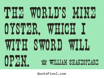 William Shakespeare picture quotes - The world's mine oyster, which i with sword will open. - Life quotes