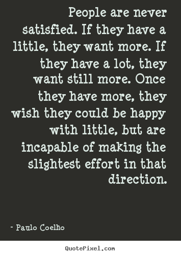 Life quote - People are never satisfied. if they have a little, they want more...