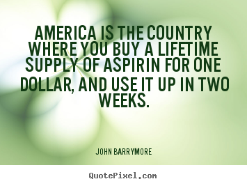 Life quotes - America is the country where you buy a lifetime supply of aspirin..