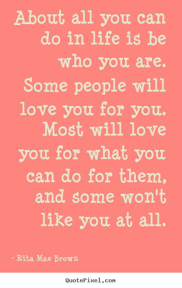 Quotes about life - About all you can do in life is be who you are. some..