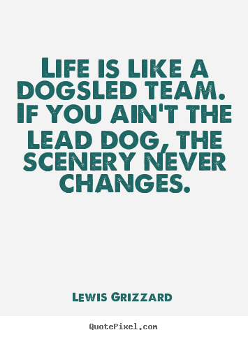 Life quotes - Life is like a dogsled team. if you ain't the lead..