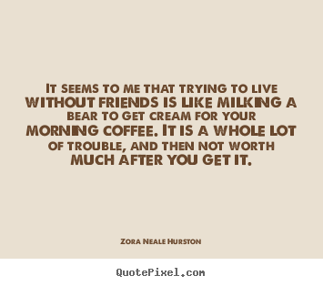 It seems to me that trying to live without friends is like milking.. Zora Neale Hurston top life quotes