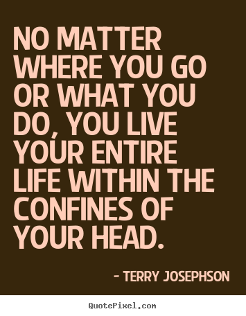 No matter where you go or what you do, you live your entire.. Terry Josephson best life quote