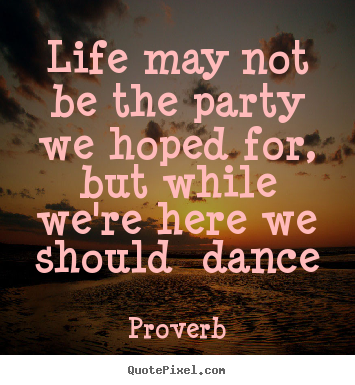 Create picture quotes about life - Life may not be the party we hoped for, but while we're here we..