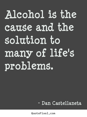Life quotes - Alcohol is the cause and the solution to many of life's problems.