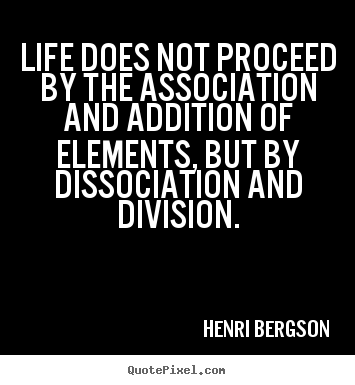 Henri Bergson picture quotes - Life does not proceed by the association and addition.. - Life quotes
