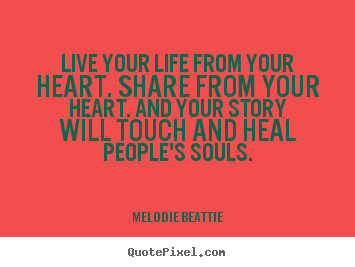 Melodie Beattie picture quotes - Live your life from your heart. share from your heart... - Life quotes