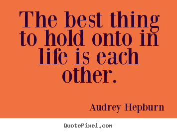 The best thing to hold onto in life is each other. Audrey Hepburn good life quote