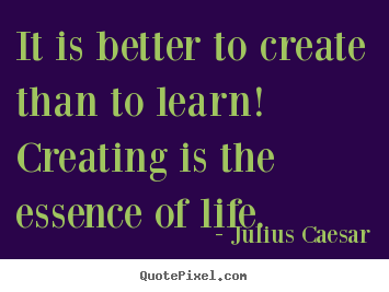 Quotes about life - It is better to create than to learn! creating is the essence..